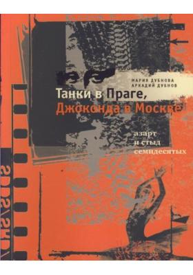 Танки в Праге, Джоконда в Москве : Азарт и стыд семидесятых