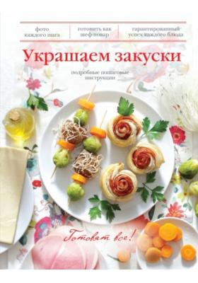 Украшаем закуски : Подробные пошаговые инструкции. Фото каждого шага, готовить как шеф-повар, гарантированный успех каждого блюда