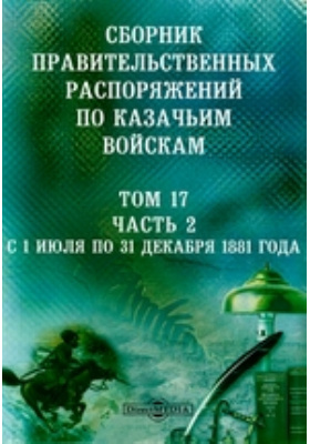 Сборник правительственных распоряжений по казачьим войскам. Т. 17, Ч. 2. С 1 июля по 31 декабря 1881 года