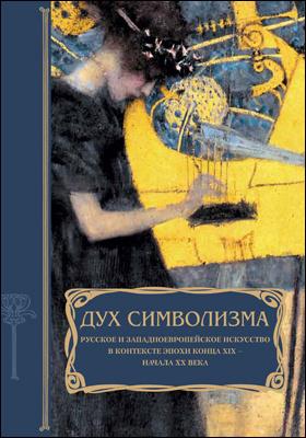 Дух символизма. Русское и западноевропейское искусство в контексте эпохи конца XIX – начала XX века