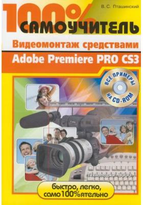 100% самоучитель. Видеомонтаж средствами Adobe Premiere Pro CS3 : Все примеры на CD-ROM