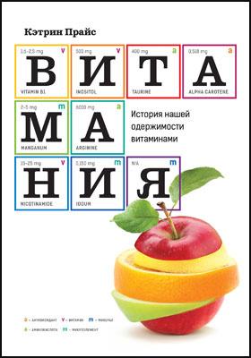 Витамания. История нашей одержимости витаминами = Vitamania. Ourobsessive questfor nutritional perfection: научно-популярное издание