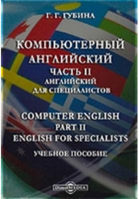 Компьютерный английский = Computer English. Part II. English for Specialists : учебное пособие, Ч. II. Английский для специалистов
