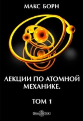 Лекции по атомной механике. Т. 1