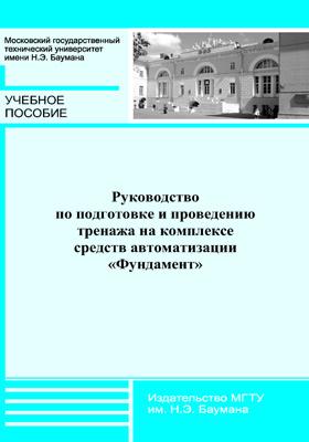 Руководство по подготовке и проведению тренажа накомплексе средств автоматизации «Фундамент»: учебное пособие