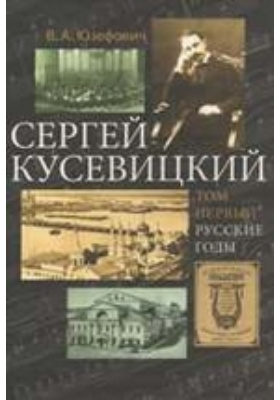 Сергей Кусевицкий. Русский годы: монография. Том 1