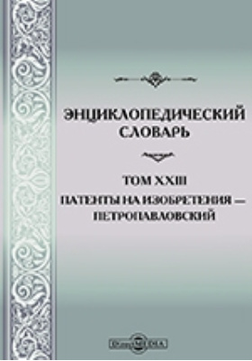 Энциклопедический словарь: словарь. Том XXIII. Патенты на изобретения — Петропавловский