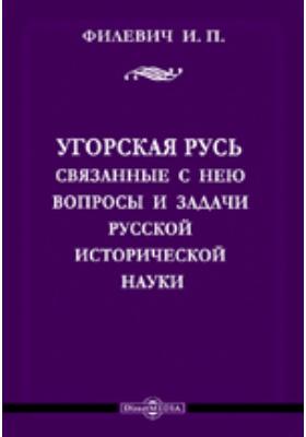 Угорская Русь и связанные с нею вопросы и задачи русской исторической науки