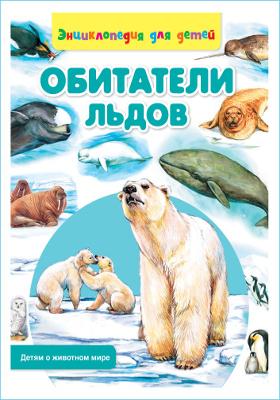 Обитатели льдов : энциклопедия для детей