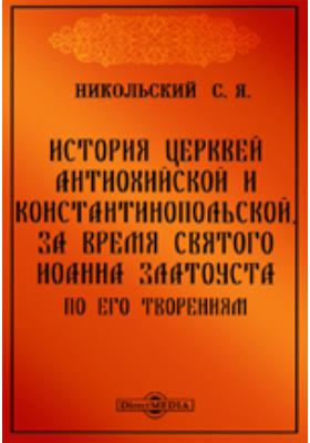 История церквей Антиохийской и Константинопольской, за время святого Иоанна Златоуста, по его творениям