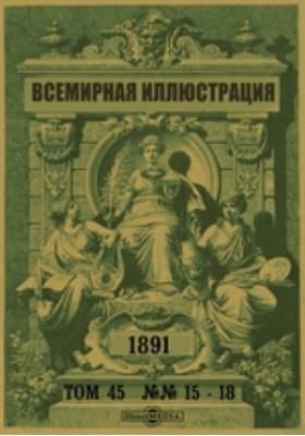 Всемирная иллюстрация. 1891. Т. 45, №№ 15-18