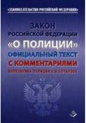 Закон Российской Федерации «О ПОЛИЦИИ» от 7 февраля 2011 года №3-ФЗ. Официальный текст с комментариями полковника полиции А.И. Бочарова