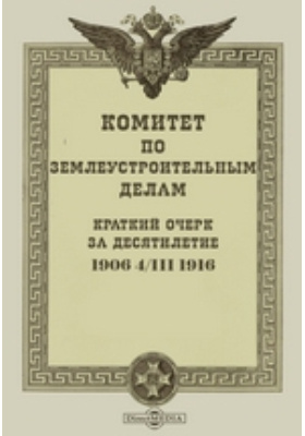 Комитет по землеустроительным делам : Краткий очерк за десятилетие. 1906 4/III 1916: монография