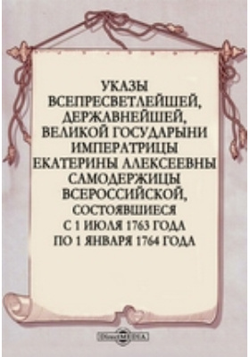 Указы всепресветлейшей, державнейшей, великой государыни императрицы Екатерины Алексеевны самодержицы всероссийской, состоявшиеся с 1 июля 1763 года по 1 января 1764 года