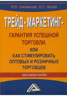 Трейд-маркетинг - гарантия успешной торговли, или Как стимулировать оптовых и розничных торговцев : Практическое пособие