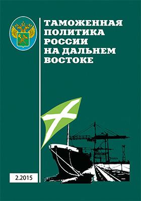 Таможенная политика России на Дальнем Востоке: журнал. 2015. № 2(71)