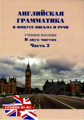 Английская грамматика в фокусе письма и речи: учебное пособие : в 2-х ч., Ч. 2. Уровни B1-B2