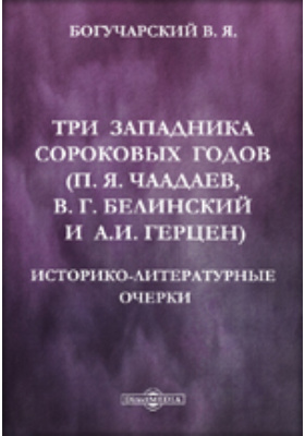 Три западника сороковых годов (П. Я. Чаадаев, В. Г. Белинский и А. И. Герцен). Историко-литературные очерки: публицистика