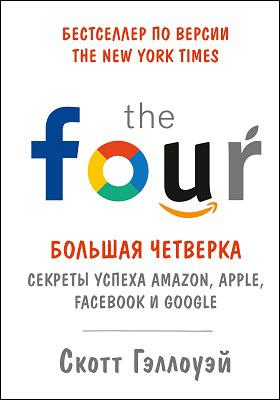«Большая четверка» : секреты успеха Amazon, Apple, Facebook и Google: научно-популярное издание