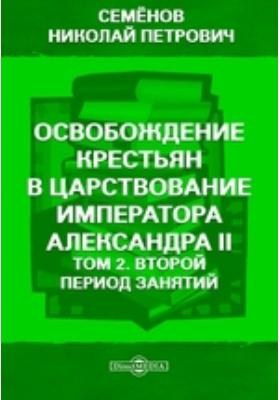 Освобождение крестьян в царствование императора Александра II. Т. 2. Второй период занятий