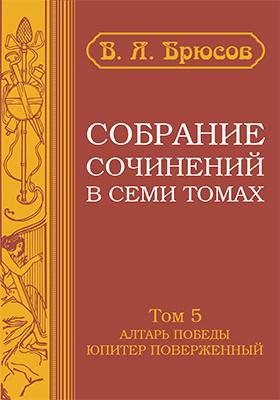 Собрание сочинений в семи томах: художественная литература. Т. 5. Алтарь победы. Юпитер поверженный