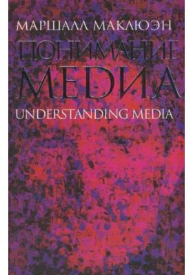 Понимание Медиа. Внешние расширения человека = Understandig the Media. The Extensions of Man : 2-е издание