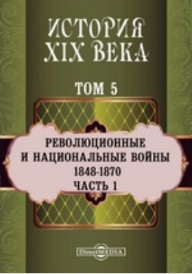 История XIX века (1848-1870 гг.). Том 5. Часть 1. Т. 5. Революционные и национальные войны, Ч. 1