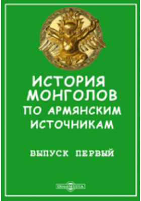 История монголов по армянским источникам: монография. Вып. 1. Из истории Вардана, Стефана Орбелиана и Констабеля Сембата