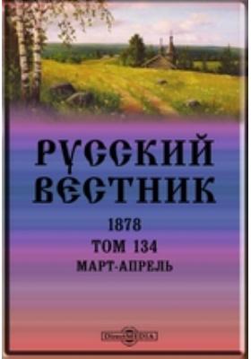 Русский Вестник. 1878. Т. 134, Март-апрель