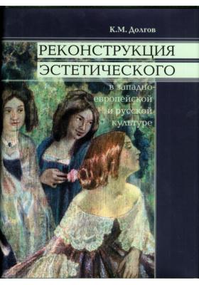 Реконструкция эстетического в западноевропейской и русской культуре: монография