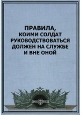 Правила, коими солдат руководствоваться должен на службе и вне оной