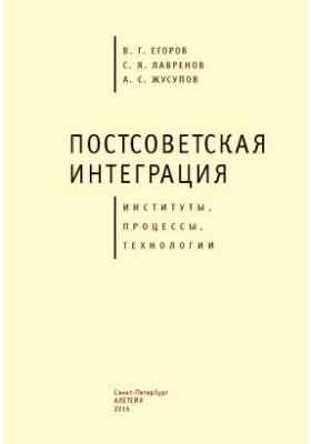 Постсоветская интеграция : институты, процессы, технологии