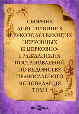 Сборник действующих и руководствующихцерковных ицерковно-гражданских постановлений по ведомству православногоисповедания. Т. 1