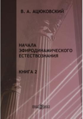 Начала эфиродинамического естествознания. Кн. 2, Ч. 1. Методология эфиродинамики и свойства эфира