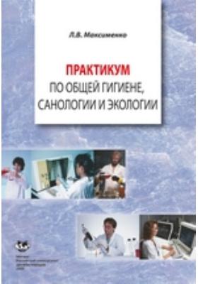 Практикум по общей гигиене, санологии и экологии: учебное пособие