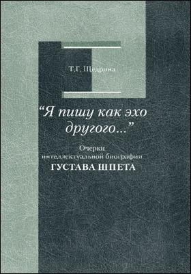 «Я пишу как эхо другого..» : очерки интеллектуальной биографии Густава Шпета