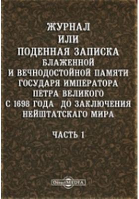 Журнал или Поденная записка блаженной и вечнодостойной памяти государя императора Петра Великого с 1698 года до заключения Нейштатского мира, Ч. 1