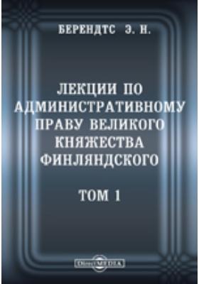 Лекции по административному праву Великого Княжества Финляндского. Т. 1