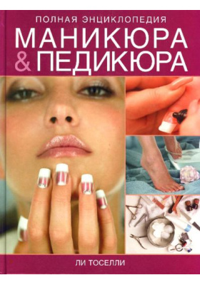 Полная энциклопедия маникюра & педикюра = A Complete Guide to Manicure & Pedicure
