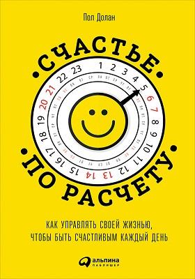 Cчастье по расчету : как управлять своей жизнью, чтобы быть счастливым каждый день: научно-популярное издание