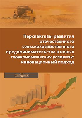 Перспективы развития отечественного сельскохозяйственного предпринимательства в новых геоэкономических условиях: инновационный подход: монография