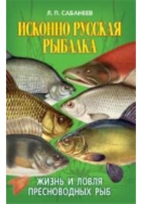 Исконно русская рыбалка. Жизнь и ловля пресноводных рыб