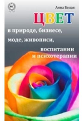 Цвет в природе, бизнесе, моде, живописи, воспитании и психотерапии: научно-популярное издание