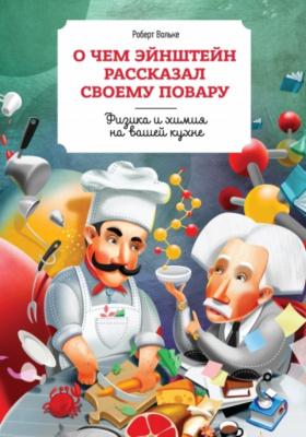 О чём Эйнштейн рассказал своему повару = What Einstein told his cook : физика и химия на вашей кухне