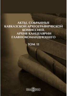 Акты, собранные Кавказской Археографической комиссией : Архив Канцелярии Главнокомандующего. Т. 11