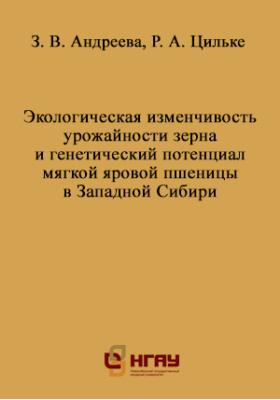 Экологическая изменчивость урожайности зерна и генетический потенциал мягкой яровой пшеницы в Западной Сибири: монография