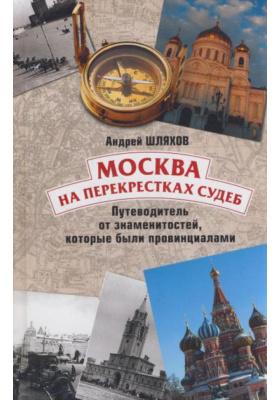 Москва на перекрестках судеб : Путеводитель от знаменитостей, которые были провинциалами