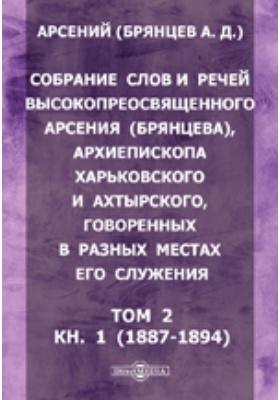 Собрание слов и речей высокопреосвященного Арсения (Брянцева), архиепископа Харьковского и Ахтырского, говоренных в разных местах его служения. Т. 2, Кн. 1 (1887-1894)