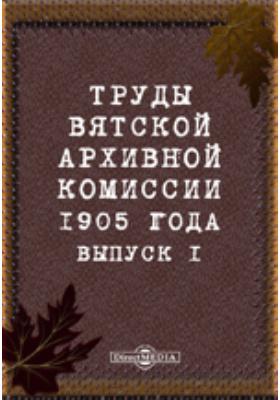 Труды Вятской архивной комиссии 1905 года. Вып. 1