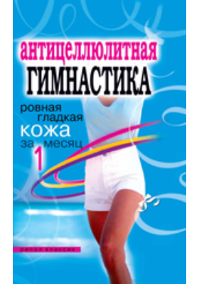Антицеллюлитная гимнастика : Ровная гладкая кожа за 1 месяц